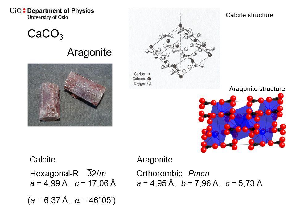 Calcite structure Aragonite CaCO 3 CalciteAragonite Orthorombic Pmcn a = 4,95 Å, b = 7,96 Å, c = 5,73 Å Aragonite structure Hexagonal-R 32/m a = 4,99 Å, c = 17,06 Å (a = 6,37 Å,  = 46°05')