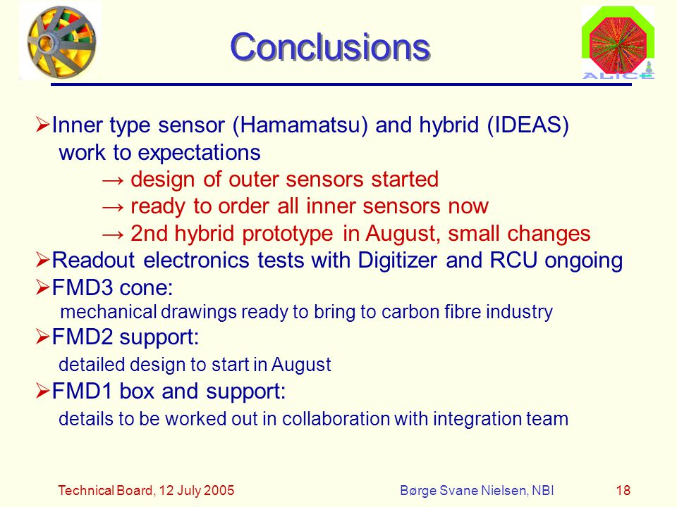 Technical Board, 12 July 2005Børge Svane Nielsen, NBI18 Conclusions  Inner type sensor (Hamamatsu) and hybrid (IDEAS) work to expectations → design of outer sensors started → ready to order all inner sensors now → 2nd hybrid prototype in August, small changes  Readout electronics tests with Digitizer and RCU ongoing  FMD3 cone: mechanical drawings ready to bring to carbon fibre industry  FMD2 support: detailed design to start in August  FMD1 box and support: details to be worked out in collaboration with integration team