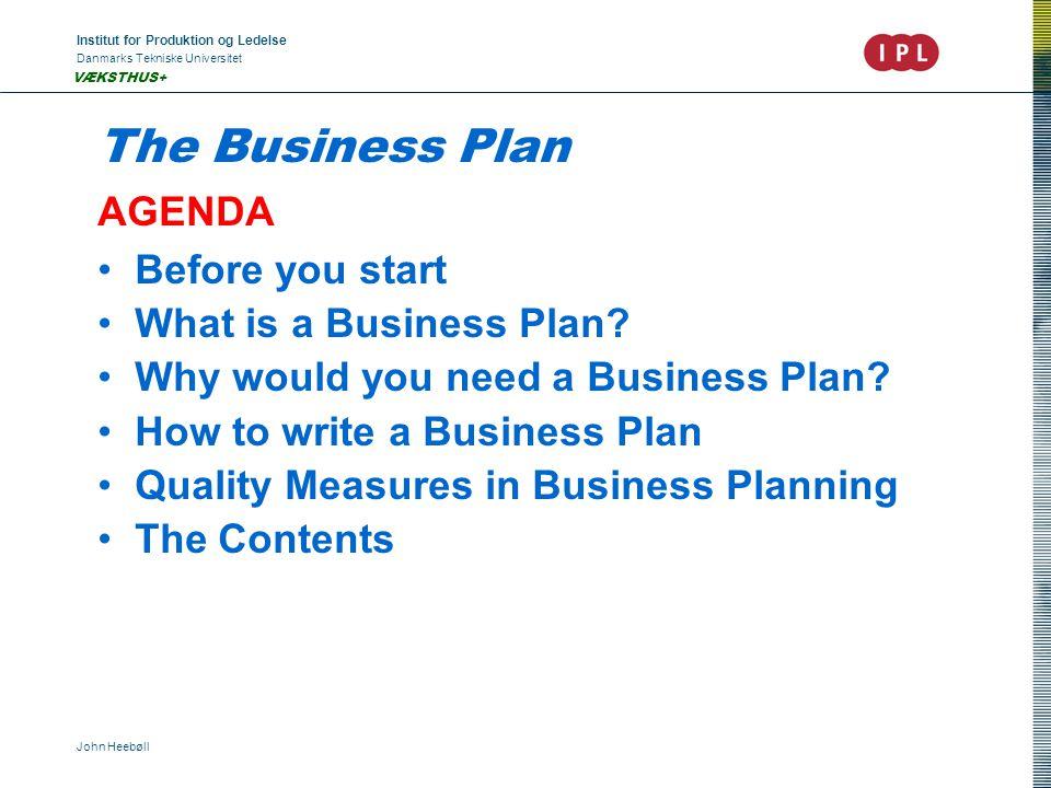 Institut for Produktion og Ledelse Danmarks Tekniske Universitet John Heebøll VÆKSTHUS+ The Business Plan AGENDA Before you start What is a Business Plan.