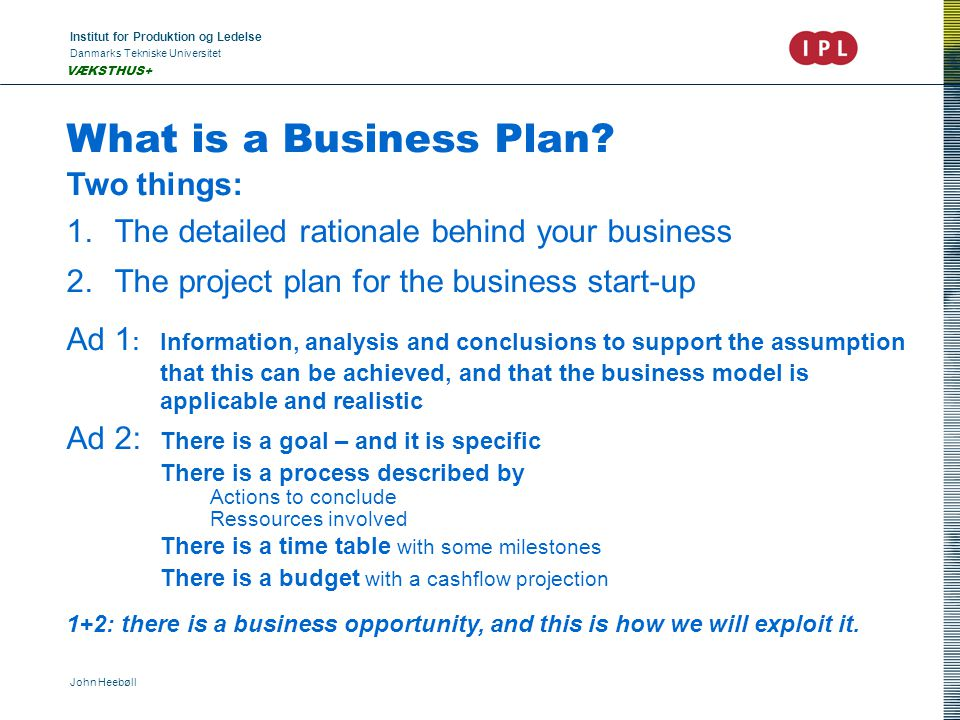 Institut for Produktion og Ledelse Danmarks Tekniske Universitet John Heebøll VÆKSTHUS+ What is a Business Plan? Two things: 1.The detailed rationale