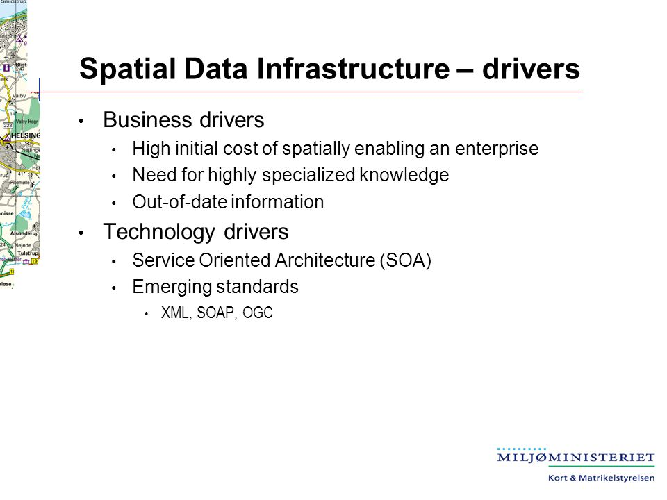 Spatial Data Infrastructure – drivers Business drivers High initial cost of spatially enabling an enterprise Need for highly specialized knowledge Out-of-date information Technology drivers Service Oriented Architecture (SOA) Emerging standards XML, SOAP, OGC