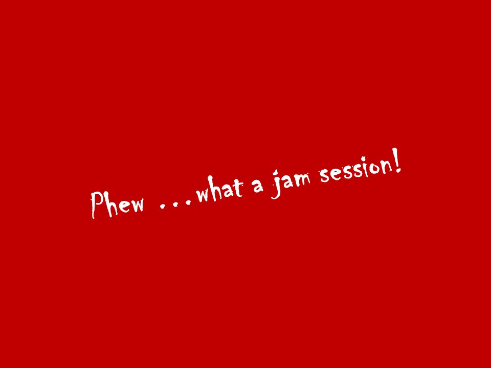 Phew …what a jam session!