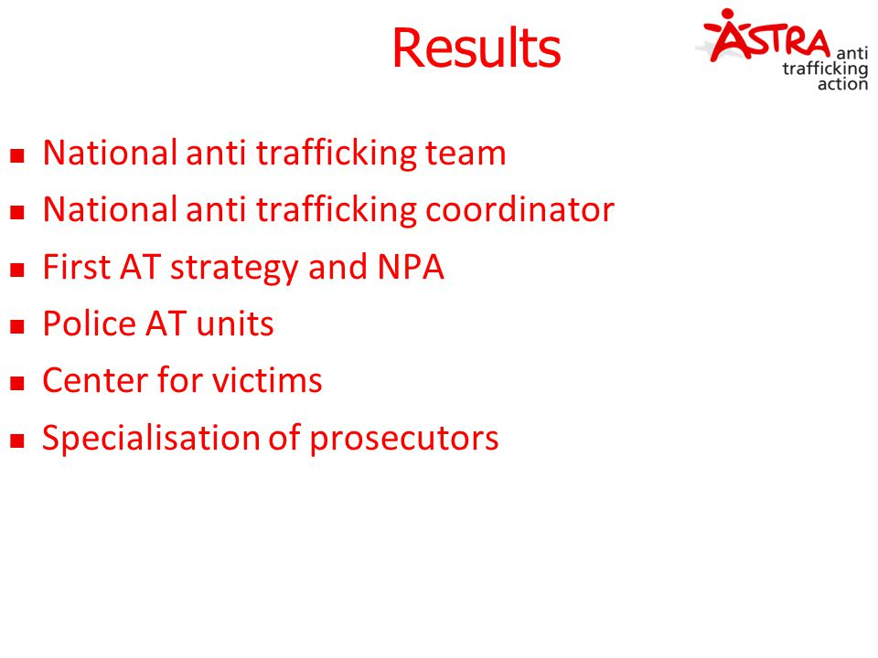 Results National anti trafficking team National anti trafficking coordinator First AT strategy and NPA Police AT units Center for victims Specialisati