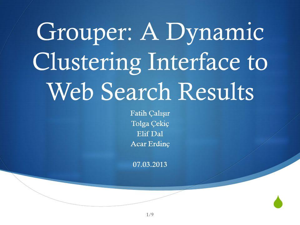  Grouper: A Dynamic Clustering Interface to Web Search Results Fatih Çalı ş ır Tolga Çekiç Elif Dal Acar Erdinç 07.03.2013 1/9