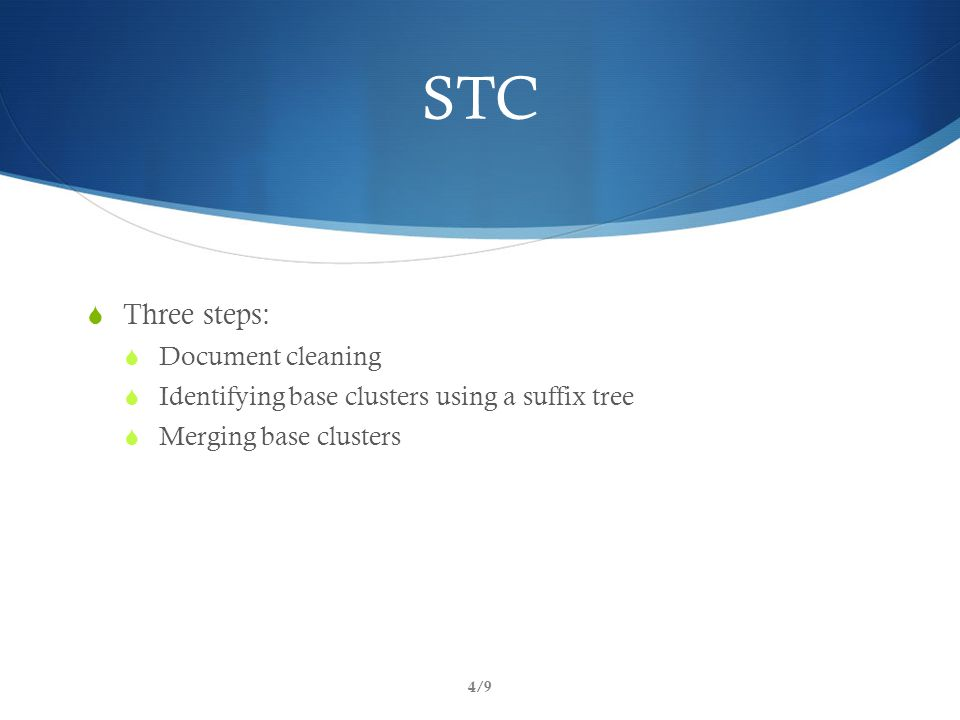 STC  Three steps:  Document cleaning  Identifying base clusters using a suffix tree  Merging base clusters 4/9