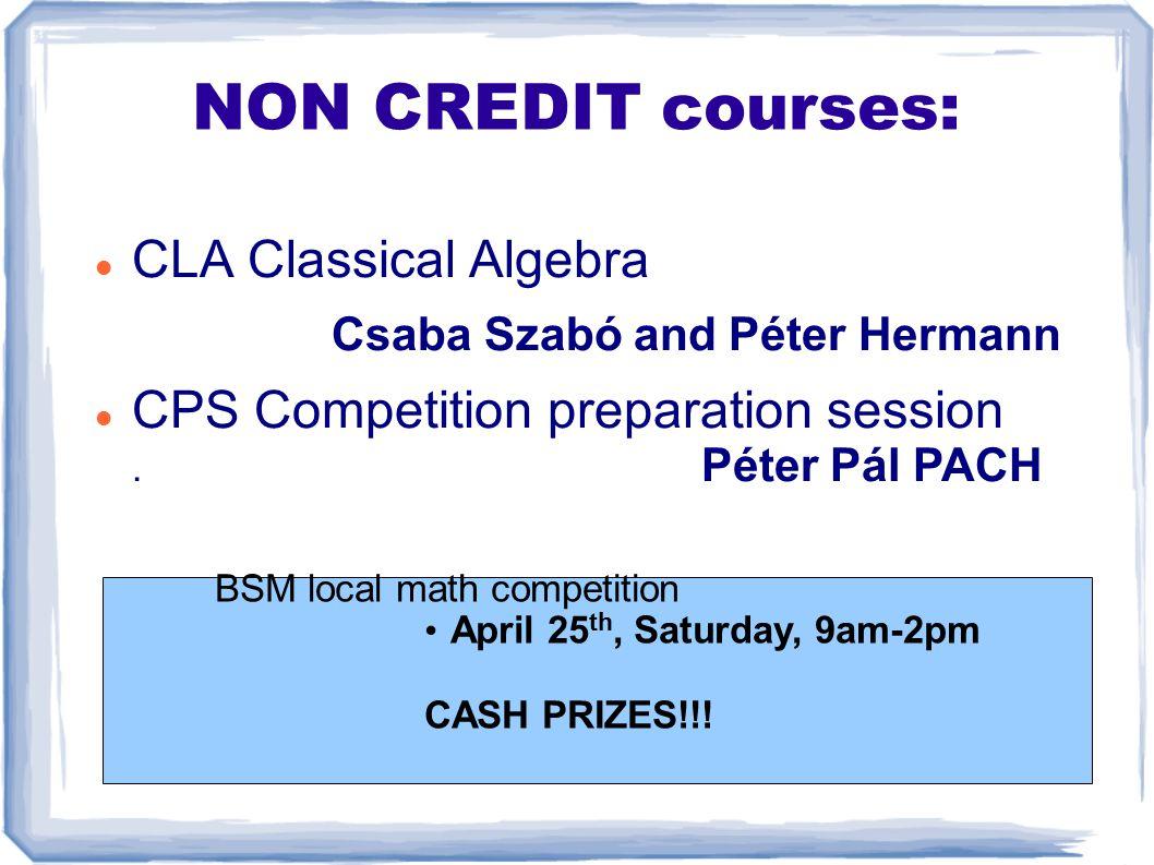 NON CREDIT courses: CLA Classical Algebra Csaba Szabó and Péter Hermann CPS Competition preparation session. Péter Pál PACH BSM local math competition