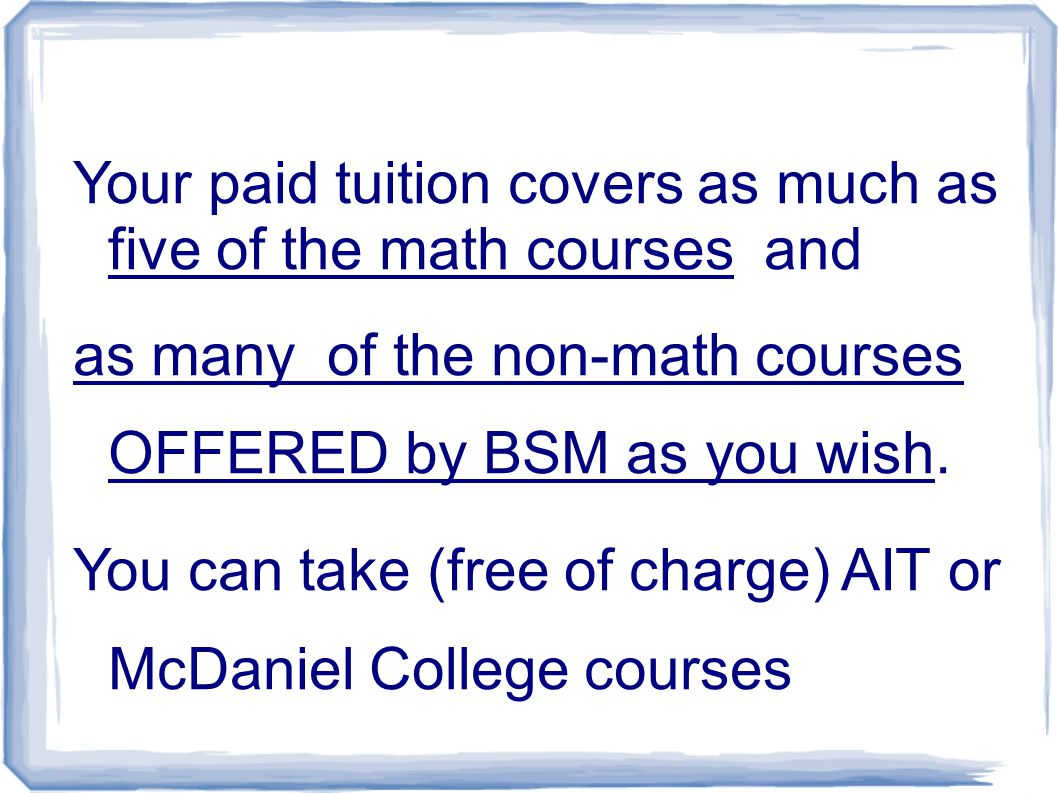 Your paid tuition covers as much as five of the math courses and as many of the non-math courses OFFERED by BSM as you wish.