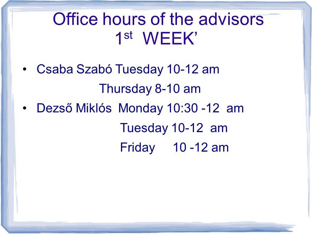 Office hours of the advisors 1 st WEEK' Csaba Szabó Tuesday 10-12 am Thursday 8-10 am Dezső Miklós Monday 10:30 -12 am Tuesday 10-12 am Friday 10 -12 am