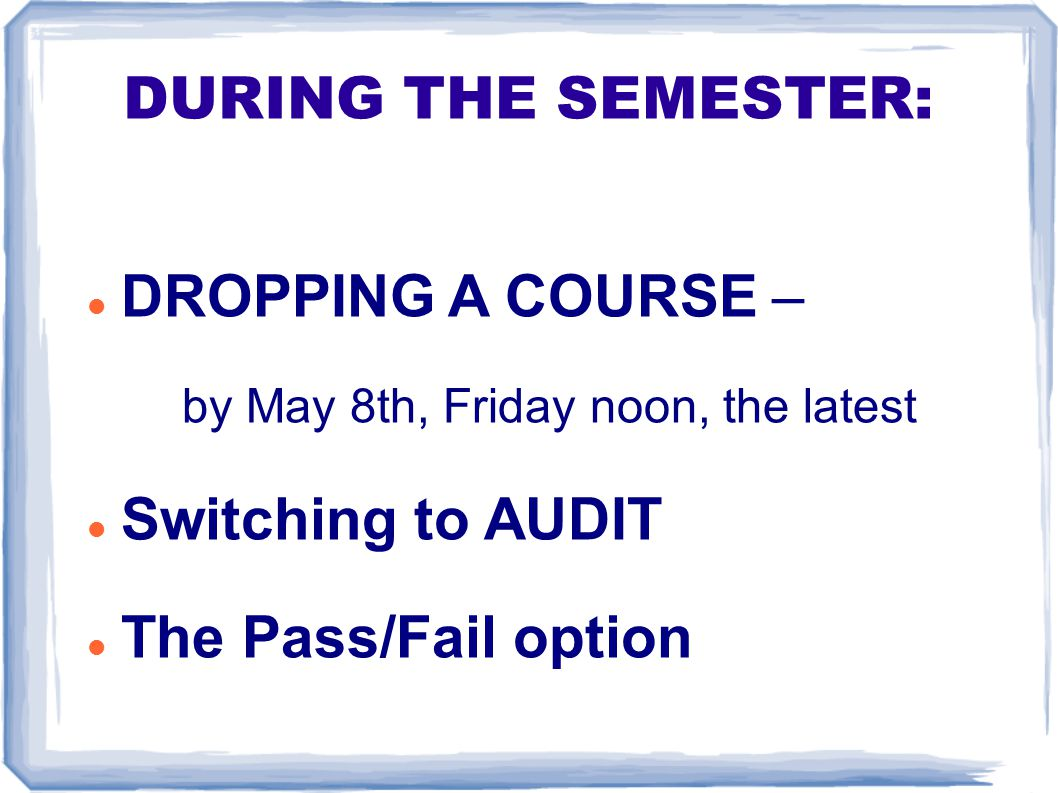 DURING THE SEMESTER: DROPPING A COURSE – by May 8th, Friday noon, the latest Switching to AUDIT The Pass/Fail option