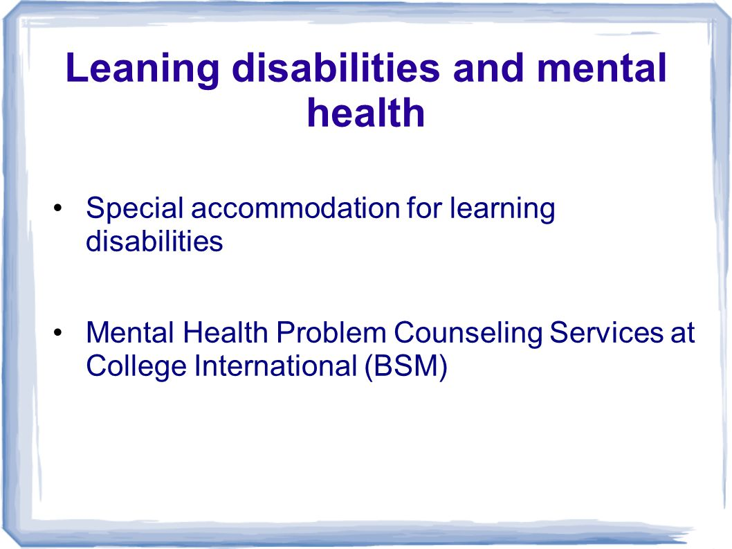 Leaning disabilities and mental health Special accommodation for learning disabilities Mental Health Problem Counseling Services at College Internatio