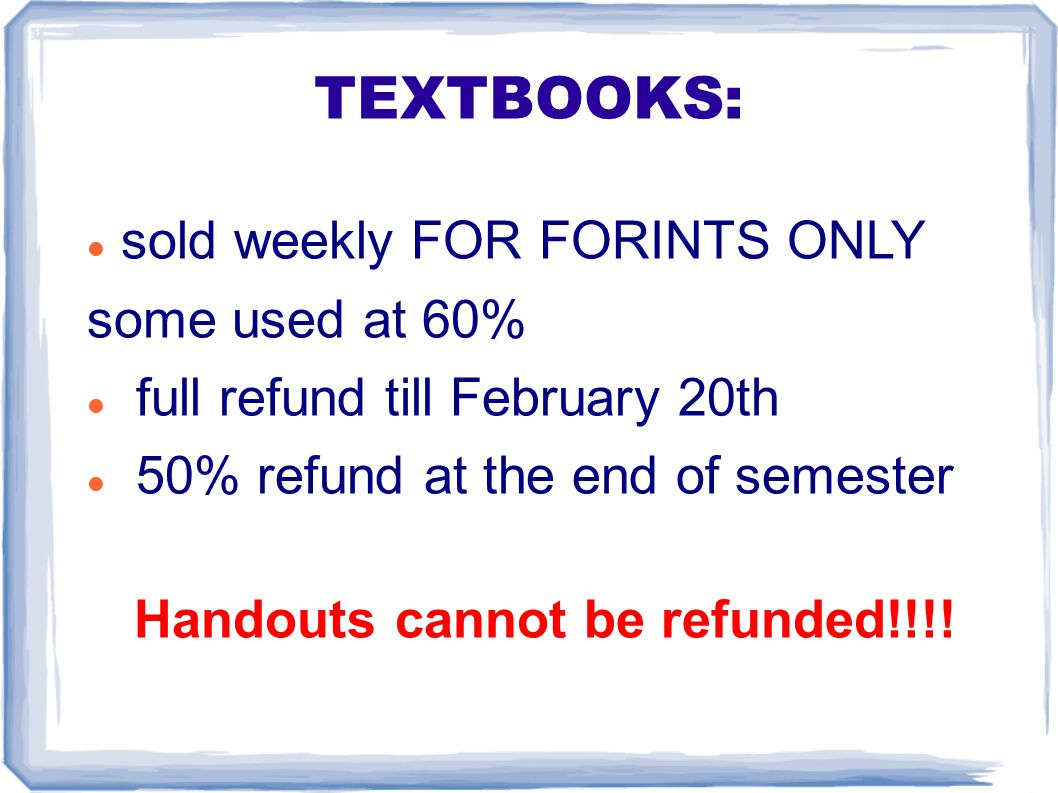 TEXTBOOKS: sold weekly FOR FORINTS ONLY some used at 60% full refund till February 20th 50% refund at the end of semester Handouts cannot be refunded!