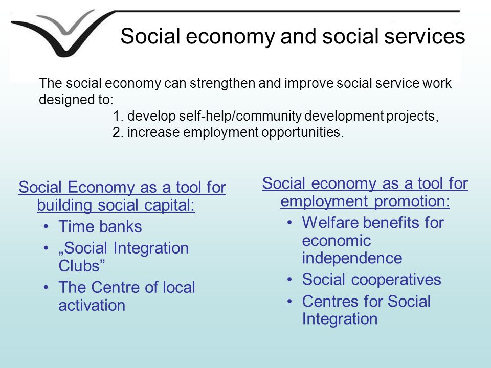 "Social economy and social services Social economy as a tool for employment promotion: Welfare benefits for economic independence Social cooperatives Centres for Social Integration Social Economy as a tool for building social capital: Time banks ""Social Integration Clubs The Centre of local activation The social economy can strengthen and improve social service work designed to: 1."