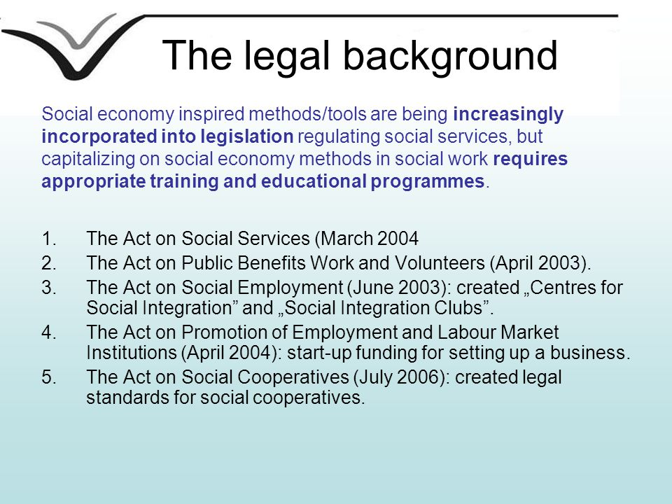 The legal background 1.The Act on Social Services (March 2004 2.The Act on Public Benefits Work and Volunteers (April 2003).