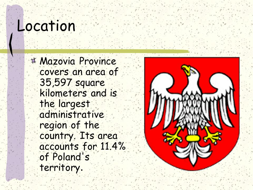 Location Mazovia Province covers an area of 35,597 square kilometers and is the largest administrative region of the country.