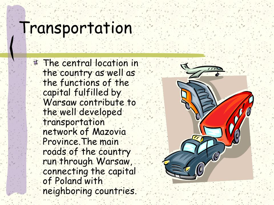 Transportation The central location in the country as well as the functions of the capital fulfilled by Warsaw contribute to the well developed transportation network of Mazovia Province.The main roads of the country run through Warsaw, connecting the capital of Poland with neighboring countries.