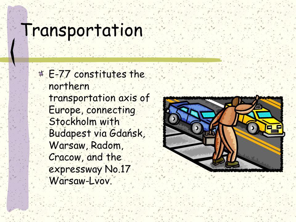 Transportation E-77 constitutes the northern transportation axis of Europe, connecting Stockholm with Budapest via Gdańsk, Warsaw, Radom, Cracow, and the expressway No.17 Warsaw-Lvov.