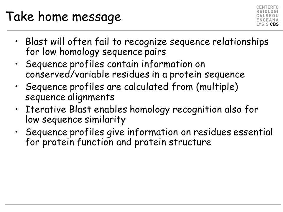 Take home message Blast will often fail to recognize sequence relationships for low homology sequence pairs Sequence profiles contain information on conserved/variable residues in a protein sequence Sequence profiles are calculated from (multiple) sequence alignments Iterative Blast enables homology recognition also for low sequence similarity Sequence profiles give information on residues essential for protein function and protein structure