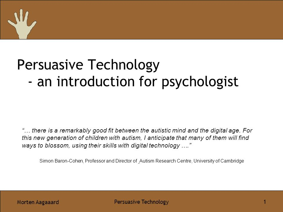 Morten Aagaaard Persuasive Technology 1 Persuasive Technology - an introduction for psychologist … there is a remarkably good fit between the autistic mind and the digital age.