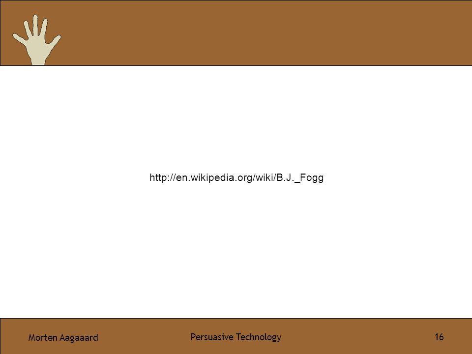 Morten Aagaaard Persuasive Technology 16 http://en.wikipedia.org/wiki/B.J._Fogg