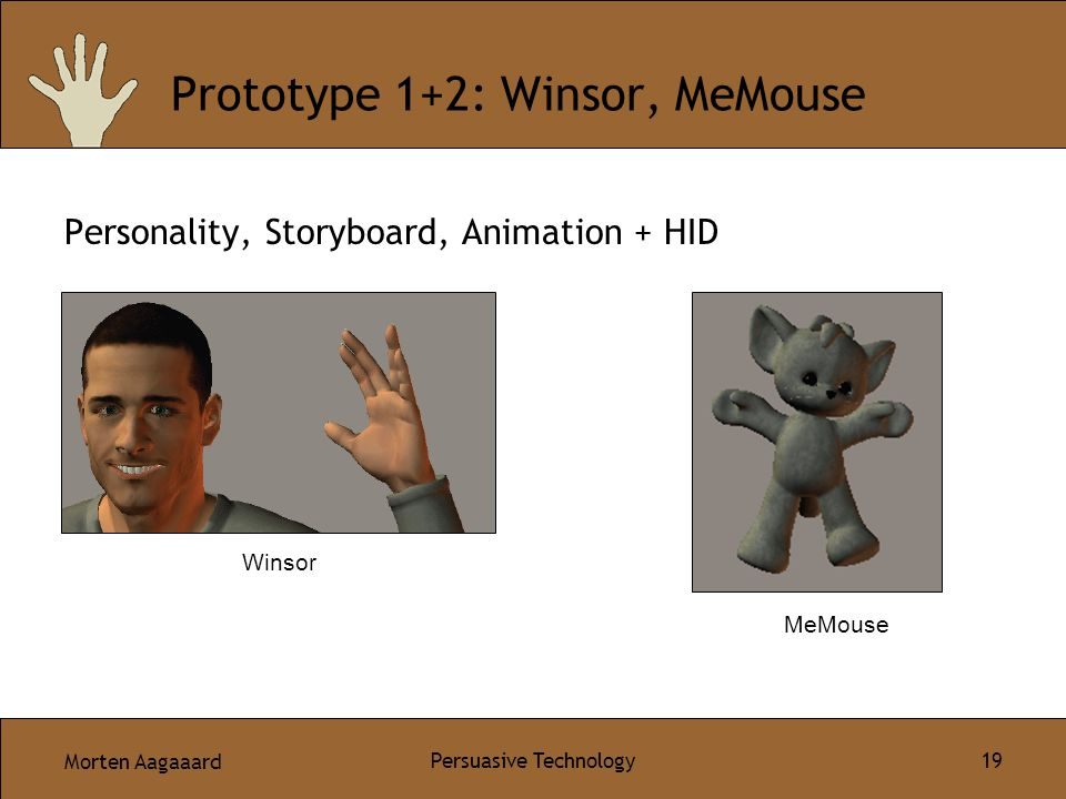 Morten Aagaaard Persuasive Technology 19 Prototype 1+2: Winsor, MeMouse Personality, Storyboard, Animation + HID Winsor MeMouse