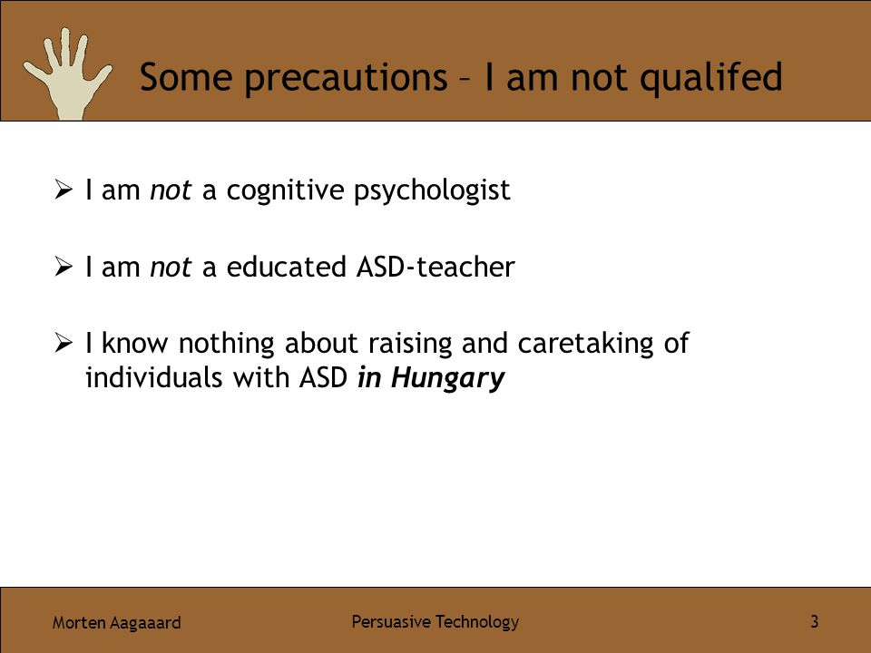 Morten Aagaaard Persuasive Technology 3 Some precautions – I am not qualifed  I am not a cognitive psychologist  I am not a educated ASD-teacher  I know nothing about raising and caretaking of individuals with ASD in Hungary