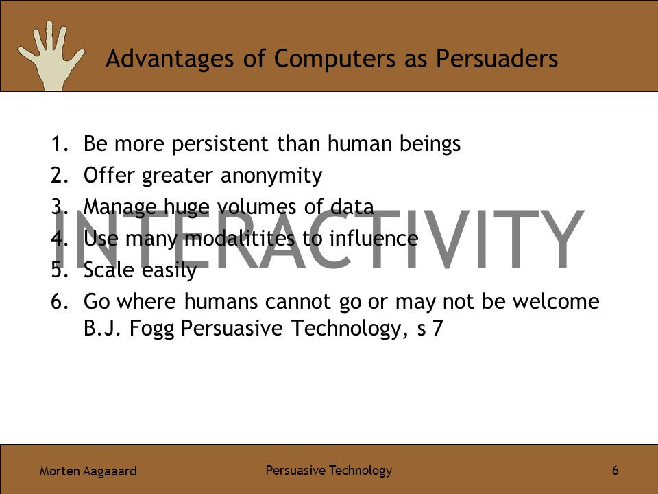 Morten Aagaaard Persuasive Technology 6 INTERACTIVITY Advantages of Computers as Persuaders 1.Be more persistent than human beings 2.Offer greater anonymity 3.Manage huge volumes of data 4.Use many modalitites to influence 5.Scale easily 6.Go where humans cannot go or may not be welcome B.J.