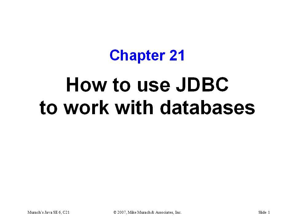 SQL manipulation statements SELECT INSERT UPDATE DELETE Murach's Java SE 6, C21© 2007, Mike Murach & Associates, Inc.