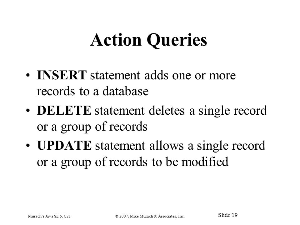 Action Queries INSERT statement adds one or more records to a database DELETE statement deletes a single record or a group of records UPDATE statement allows a single record or a group of records to be modified Murach's Java SE 6, C21© 2007, Mike Murach & Associates, Inc.