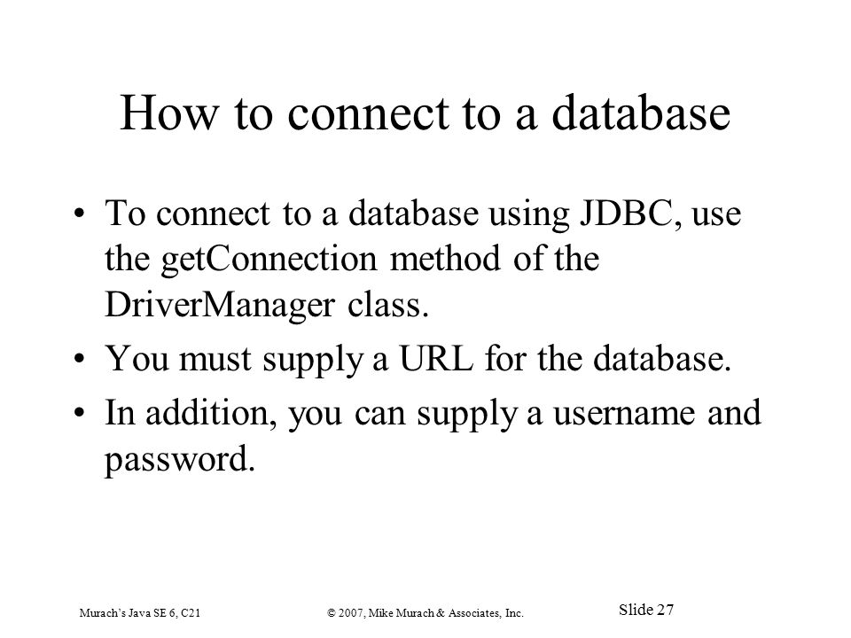 How to connect to a database To connect to a database using JDBC, use the getConnection method of the DriverManager class.