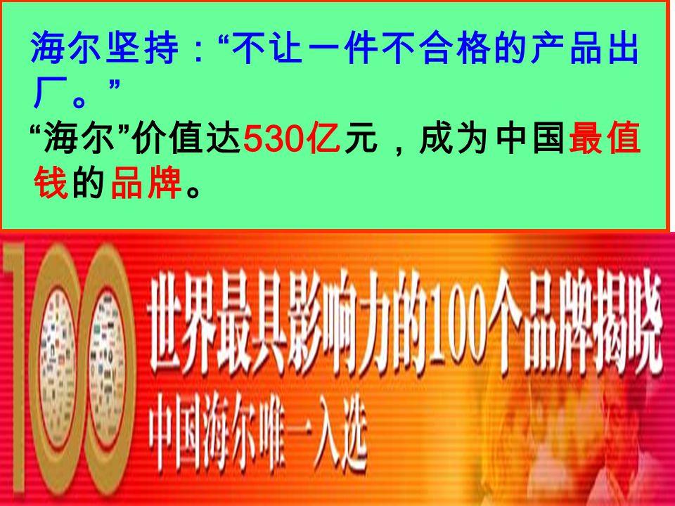 """海尔坚持: """" 不让一件不合格的产品出 厂。 """" """" 海尔 """" 价值达 530 亿元,成为中国最值 钱的品牌。"""