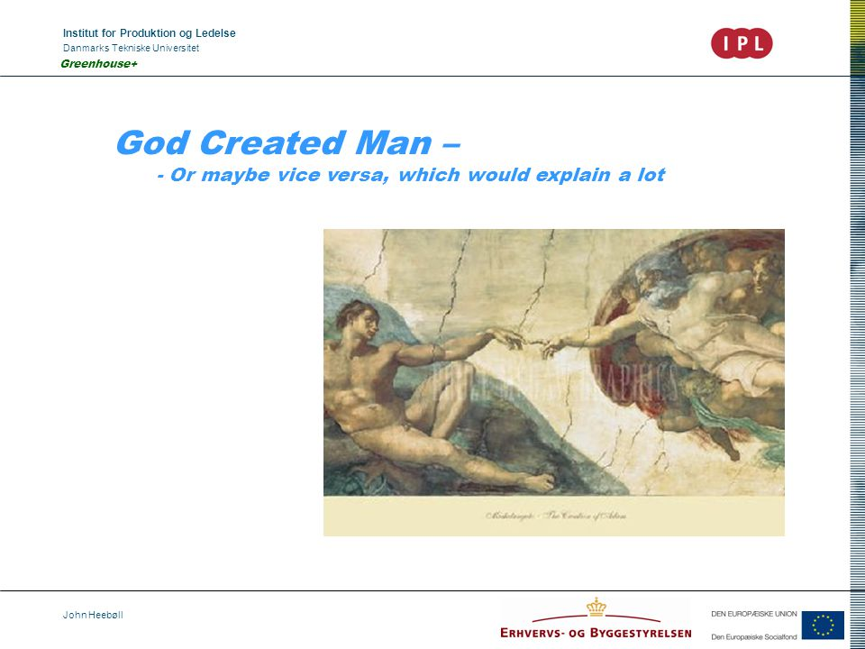 Institut for Produktion og Ledelse Danmarks Tekniske Universitet John Heebøll Greenhouse+ God Created Man – - Or maybe vice versa, which would explain