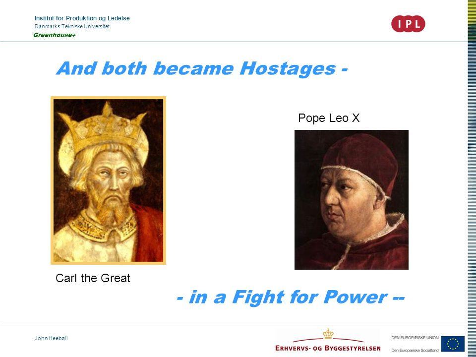 Institut for Produktion og Ledelse Danmarks Tekniske Universitet John Heebøll Greenhouse+ And both became Hostages - - in a Fight for Power -- Pope Leo X Carl the Great
