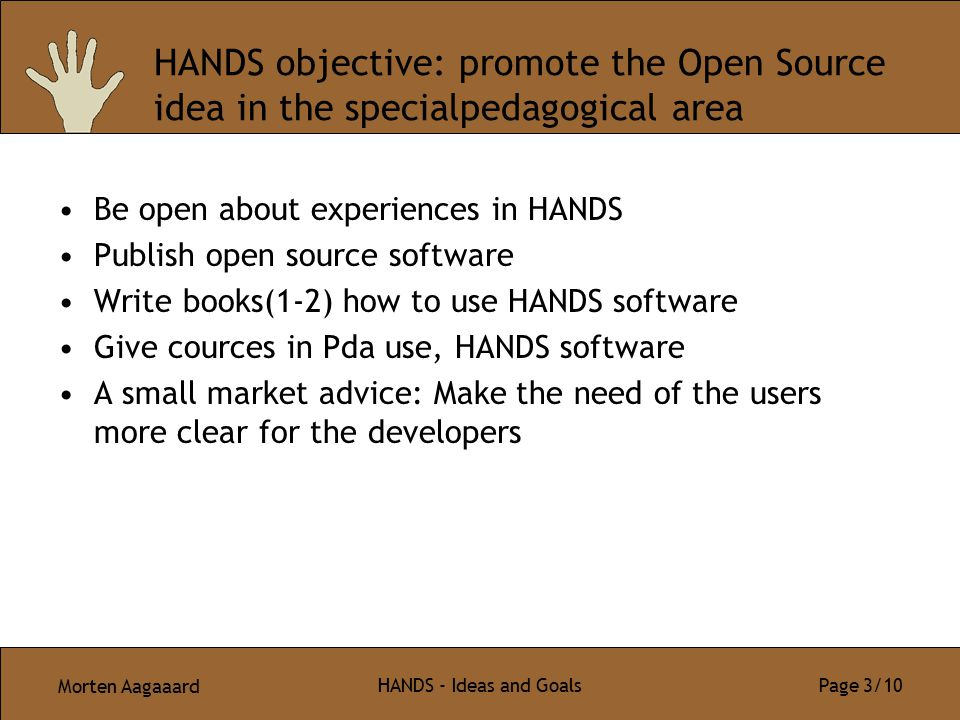 Morten Aagaaard HANDS - Ideas and Goals Page 3/10 HANDS objective: promote the Open Source idea in the specialpedagogical area Be open about experienc