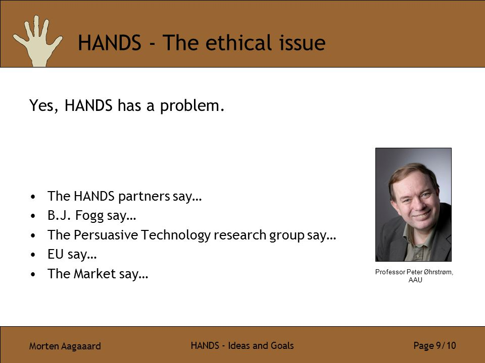 Morten Aagaaard HANDS - Ideas and Goals Page 9/10 HANDS - The ethical issue Yes, HANDS has a problem. The HANDS partners say… B.J. Fogg say… The Persu