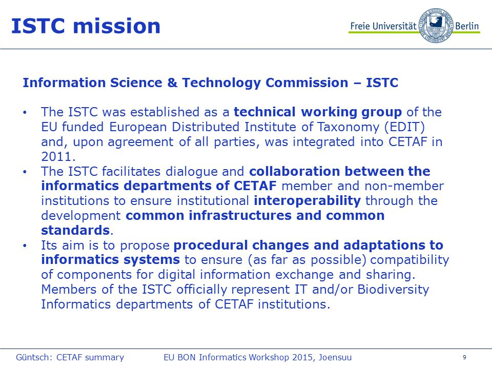 9 ISTC mission Information Science & Technology Commission – ISTC The ISTC was established as a technical working group of the EU funded European Distributed Institute of Taxonomy (EDIT) and, upon agreement of all parties, was integrated into CETAF in 2011.