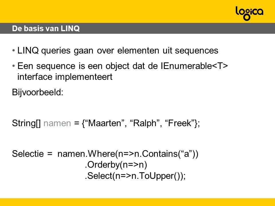 De basis van LINQ LINQ queries gaan over elementen uit sequences Een sequence is een object dat de IEnumerable interface implementeert Bijvoorbeeld: String[] namen = { Maarten , Ralph , Freek }; Selectie = namen.Where(n=>n.Contains( a )).Orderby(n=>n).Select(n=>n.ToUpper());