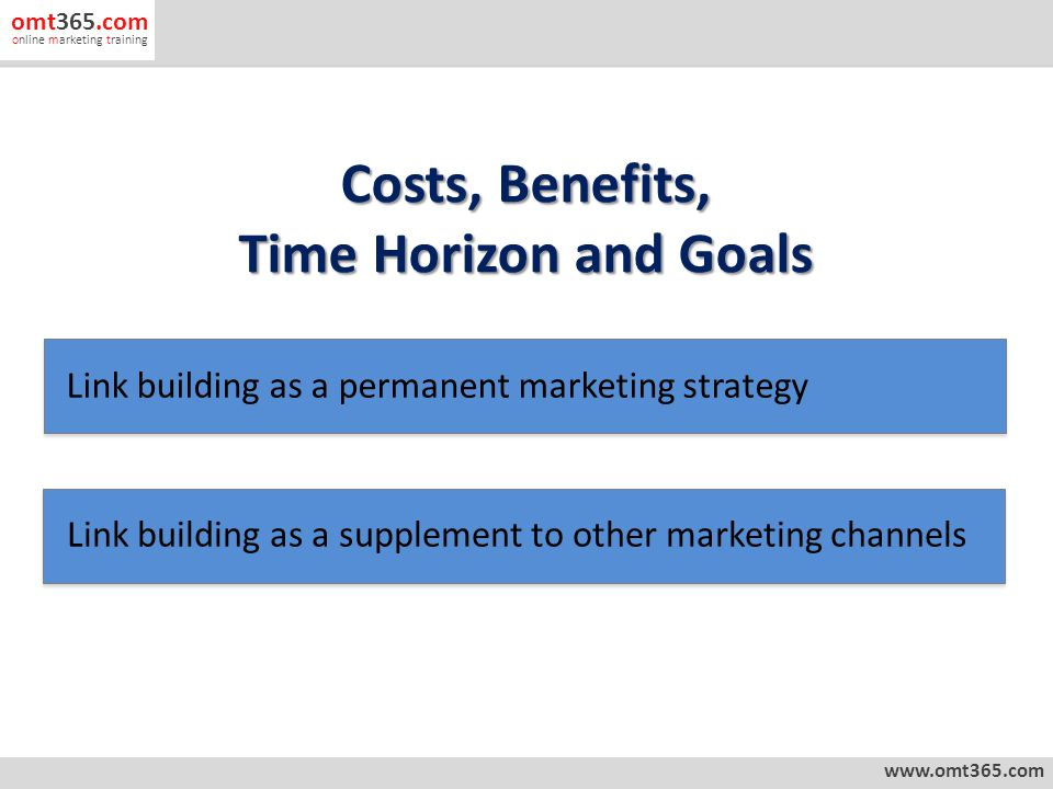 Costs, Benefits, Time Horizon and Goals www.omt365.com omt365.com online marketing training Link building as a permanent marketing strategy Link building as a supplement to other marketing channels