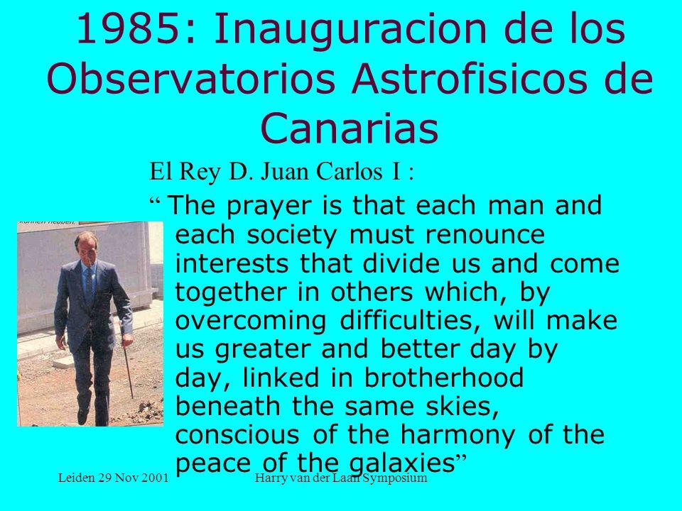 Leiden 29 Nov 2001Harry van der Laan Symposium 1985: Inauguracion de los Observatorios Astrofisicos de Canarias El Rey D.