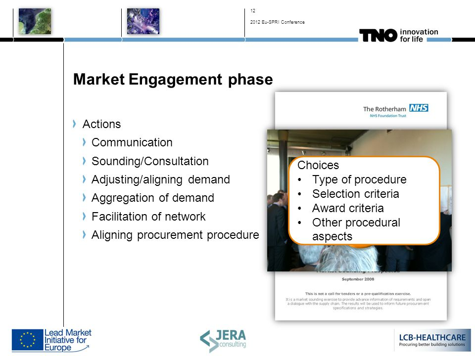 Market Engagement phase Actions Communication Sounding/Consultation Adjusting/aligning demand Aggregation of demand Facilitation of network Aligning procurement procedure Choices Type of procedure Selection criteria Award criteria Other procedural aspects 12 2012 Eu-SPRI Conference