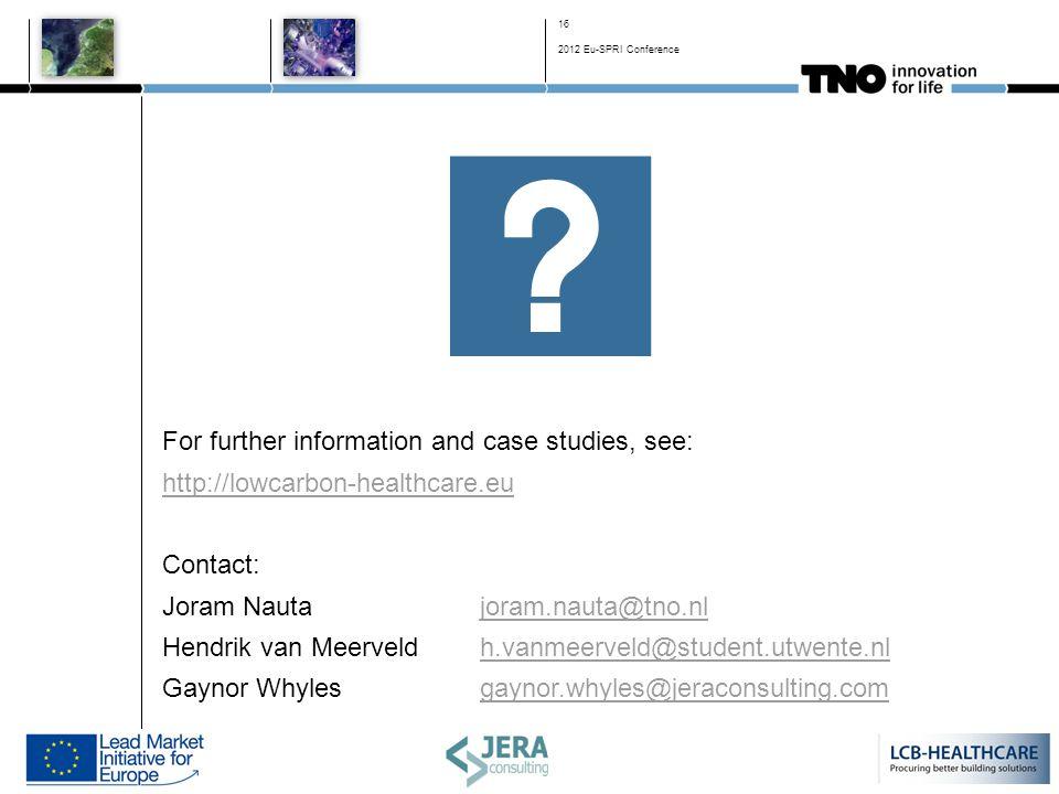 For further information and case studies, see: http://lowcarbon-healthcare.eu Contact: Joram Nauta joram.nauta@tno.nljoram.nauta@tno.nl Hendrik van Meerveld h.vanmeerveld@student.utwente.nlh.vanmeerveld@student.utwente.nl Gaynor Whyles gaynor.whyles@jeraconsulting.comgaynor.whyles@jeraconsulting.com 16 2012 Eu-SPRI Conference