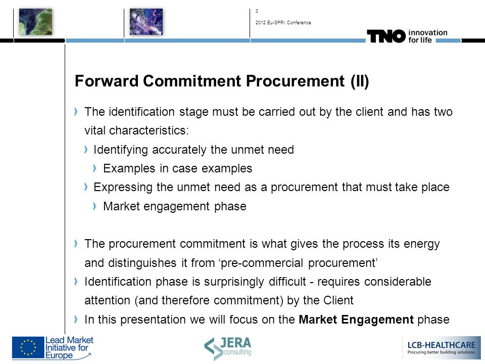 Forward Commitment Procurement (II) The identification stage must be carried out by the client and has two vital characteristics: Identifying accurately the unmet need Examples in case examples Expressing the unmet need as a procurement that must take place Market engagement phase The procurement commitment is what gives the process its energy and distinguishes it from 'pre-commercial procurement' Identification phase is surprisingly difficult - requires considerable attention (and therefore commitment) by the Client In this presentation we will focus on the Market Engagement phase 3 2012 Eu-SPRI Conference