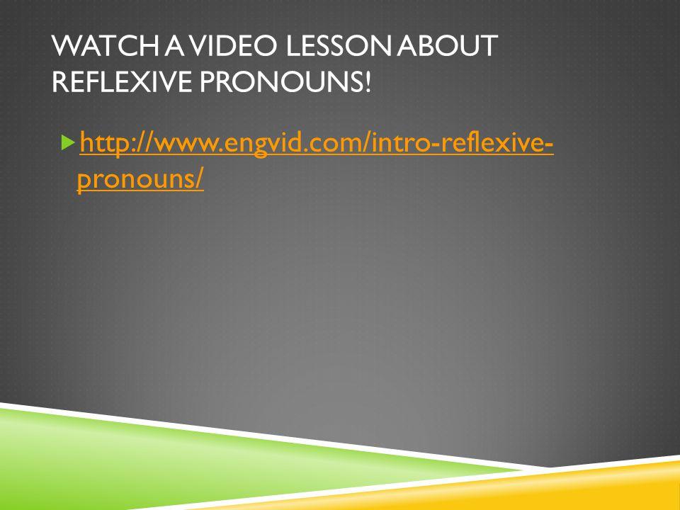 WATCH A VIDEO LESSON ABOUT REFLEXIVE PRONOUNS!  http://www.engvid.com/intro-reflexive- pronouns/ http://www.engvid.com/intro-reflexive- pronouns/