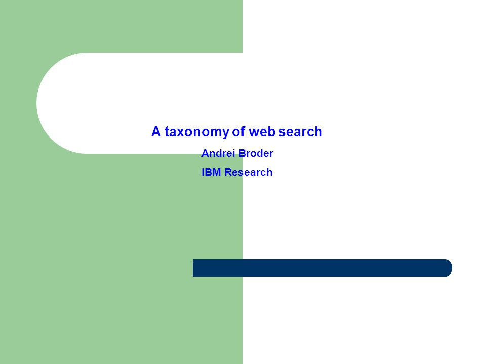 A taxonomy of web search Andrei Broder IBM Research