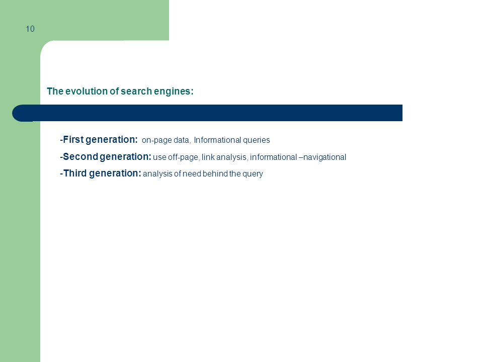The evolution of search engines: -First generation: on-page data, Informational queries -Second generation: use off-page, link analysis, informational –navigational -Third generation: analysis of need behind the query 10