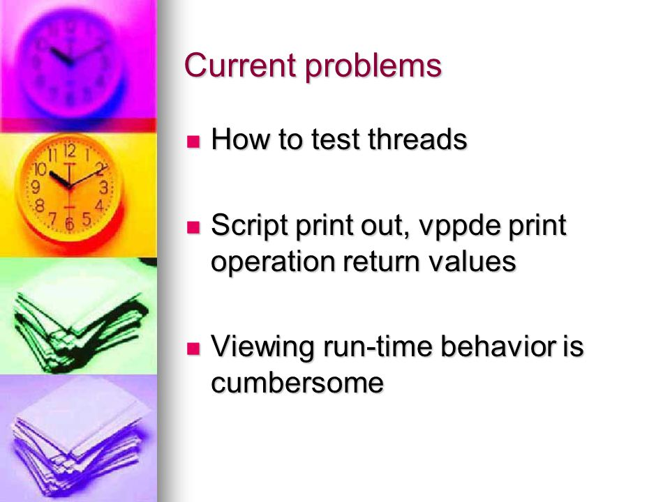 Current problems How to test threads How to test threads Script print out, vppde print operation return values Script print out, vppde print operation