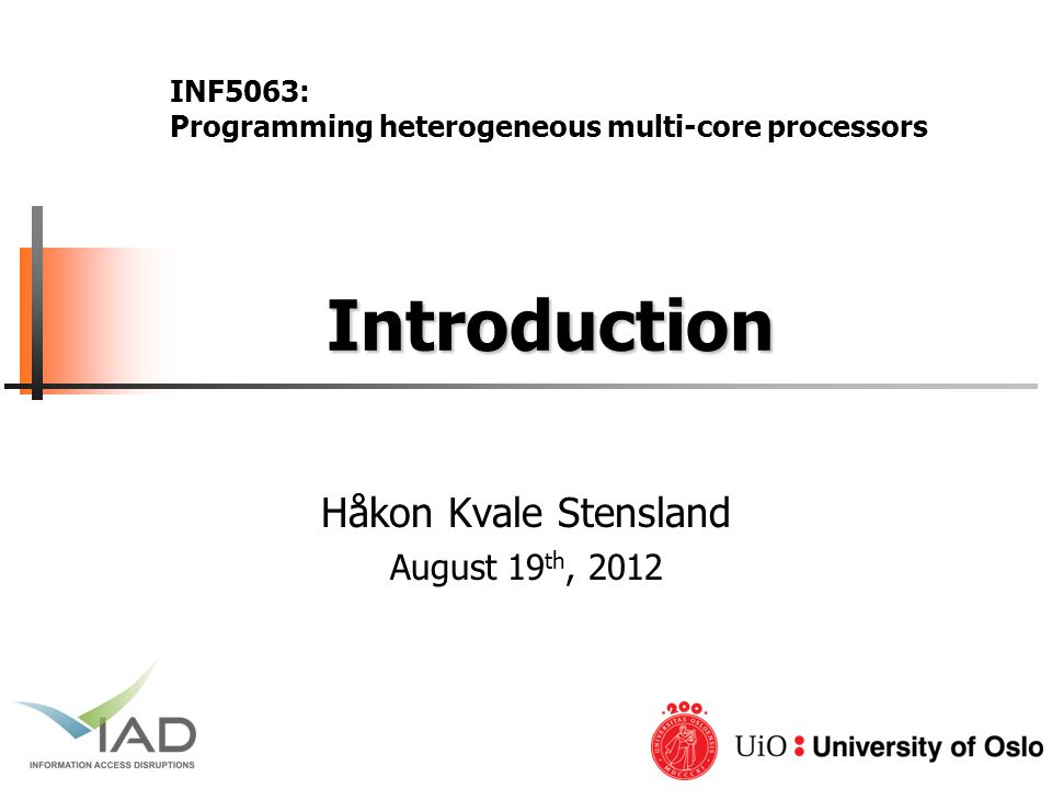 Introduction Introduction Håkon Kvale Stensland August 19 th, 2012 INF5063: Programming heterogeneous multi-core processors