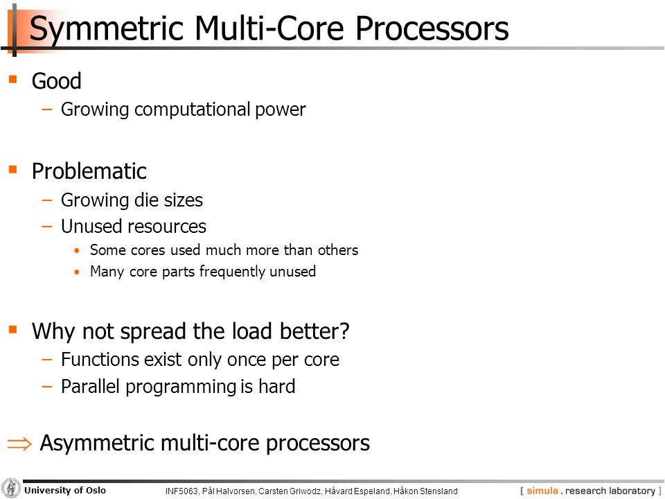 INF5063, Pål Halvorsen, Carsten Griwodz, Håvard Espeland, Håkon Stensland University of Oslo Symmetric Multi-Core Processors  Good −Growing computational power  Problematic −Growing die sizes −Unused resources Some cores used much more than others Many core parts frequently unused  Why not spread the load better.