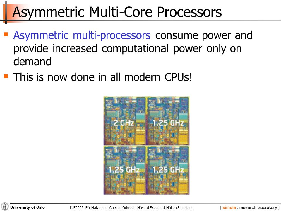 INF5063, Pål Halvorsen, Carsten Griwodz, Håvard Espeland, Håkon Stensland University of Oslo Asymmetric Multi-Core Processors  Asymmetric multi-processors consume power and provide increased computational power only on demand  This is now done in all modern CPUs!
