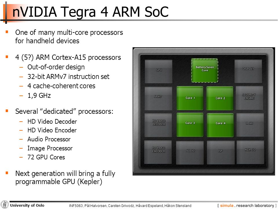 INF5063, Pål Halvorsen, Carsten Griwodz, Håvard Espeland, Håkon Stensland University of Oslo nVIDIA Tegra 4 ARM SoC  One of many multi-core processors for handheld devices  4 (5 ) ARM Cortex-A15 processors −Out-of-order design −32-bit ARMv7 instruction set −4 cache-coherent cores −1,9 GHz  Several dedicated processors: −HD Video Decoder −HD Video Encoder −Audio Processor −Image Processor −72 GPU Cores  Next generation will bring a fully programmable GPU (Kepler)