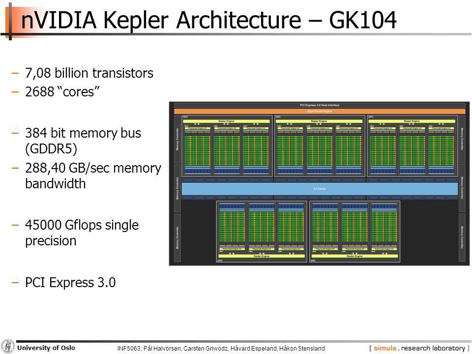 INF5063, Pål Halvorsen, Carsten Griwodz, Håvard Espeland, Håkon Stensland University of Oslo nVIDIA Kepler Architecture – GK104 −7,08 billion transistors −2688 cores −384 bit memory bus (GDDR5) −288,40 GB/sec memory bandwidth −45000 Gflops single precision −PCI Express 3.0